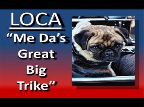 loca the pug song loca the pug sings again quot me da s great big trike quot