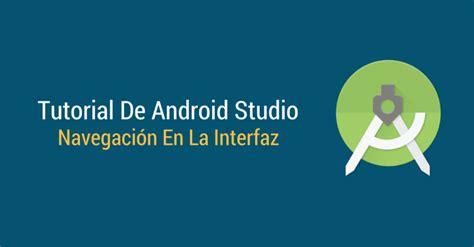 tutorial android studio español tutorial de android studio navegaci 243 n en la interfaz