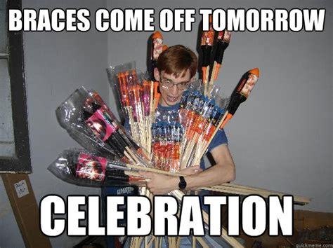 Braces Off Meme - braces come off tomorrow celebration crazy fireworks