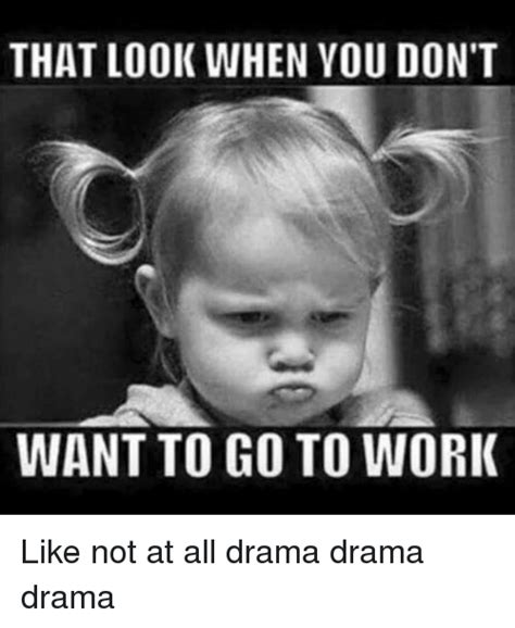 Drama Meme - that look when you don t want to go to work like not at