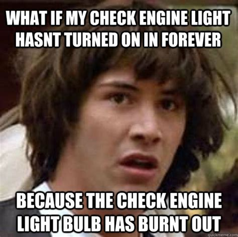 Check Meme - what if my check engine light hasnt turned on in forever