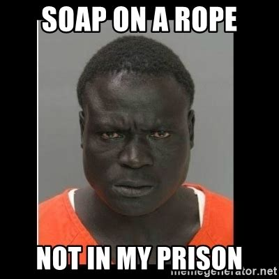 Black Dick Meme - soap on a rope not in my prison scary black man meme