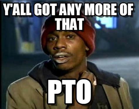 Pto Meme - pto y all got any more of that on memegen