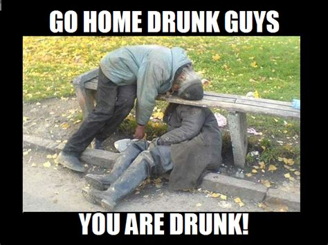 Go Home You Re Drunk Meme - drunk go home you are drunk know your meme