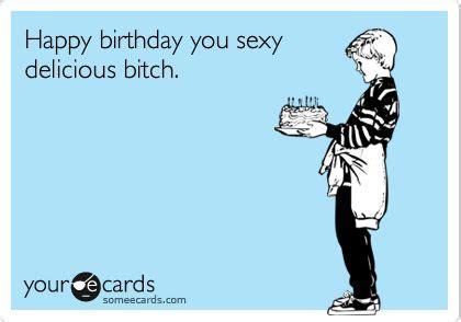 Happy Birthday Bitch Meme - happy birthday you sexy delicious bitch i don t care i