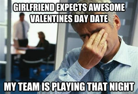 Awesome Girlfriend Meme - girlfriend expects awesome valentines day date my team is playing that night male first world