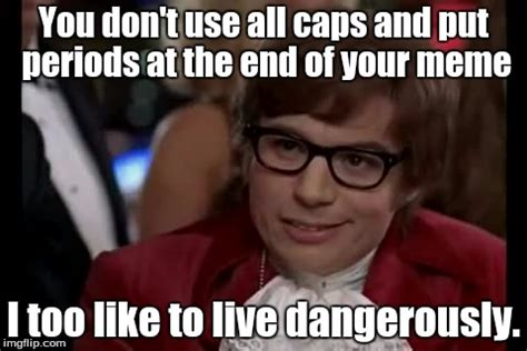 Use All The Memes - i too like to live dangerously meme imgflip