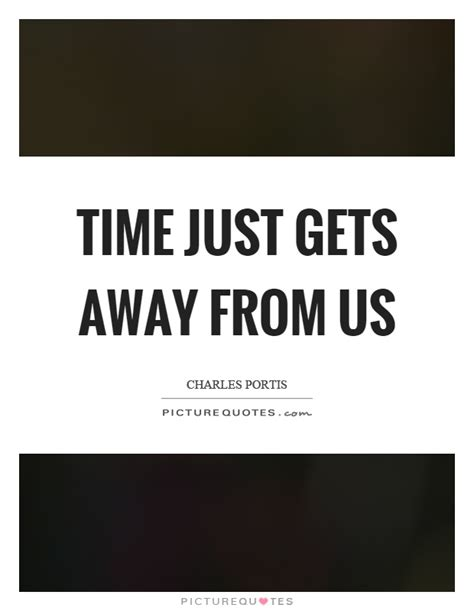 Time Gets Away And The In A New Series Of Tips time just gets away from us picture quotes