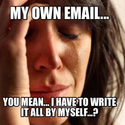 On My Own Memes - meme creator my own email you mean i have to write