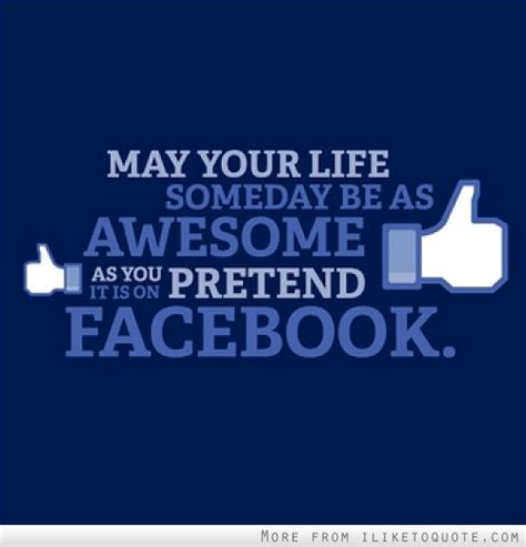 fb quotes may your life someday be as awesome as you pretend it is