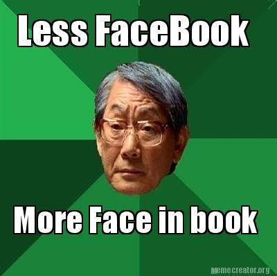 meme creator less facebook more face in book meme