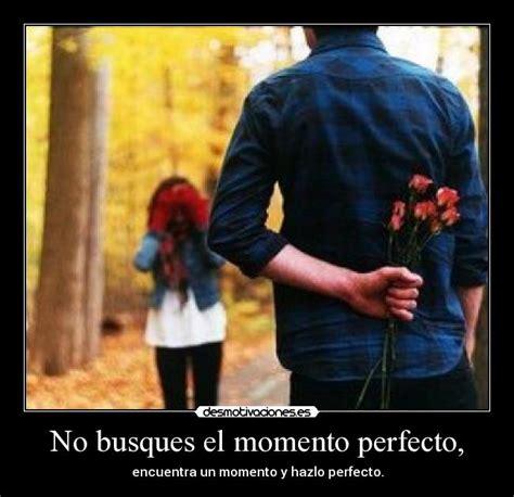 el momento perfecto lo no busques el momento perfecto desmotivaciones