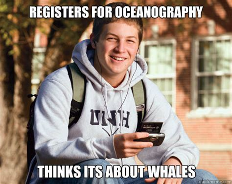 Freshman Memes - registers for oceanography thinks its about whales