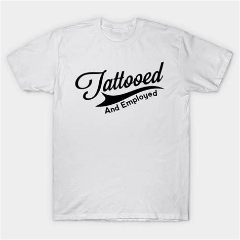 tattooed and employed hoodie tattooed and employed tattoos t shirt teepublic