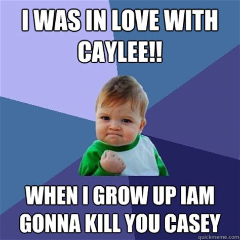 When I Grow Up Meme - i was in love with caylee when i grow up iam gonna kill