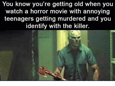 You Re Getting Old Meme - you know you re getting old when you watch a horror movie