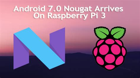 android on raspberry pi android 7 0 nougat arrives on raspberry pi 3 for those who can t wait