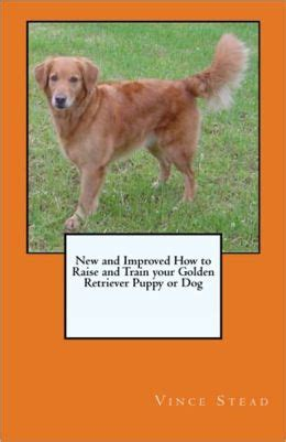 raising golden retriever puppies new and improved how to raise and your golden retriever puppy or by vince