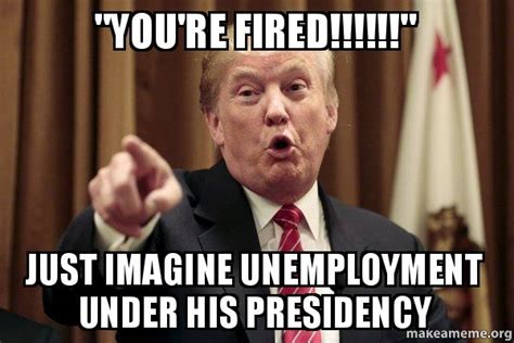 Fired Meme - quot you re fired quot just imagine unemployment under his
