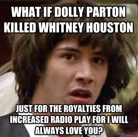 Dolly Parton Meme - what if dolly parton killed whitney houston just for the