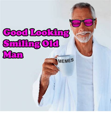 Good Looking Guy Meme - 25 best memes about old man memes old man memes