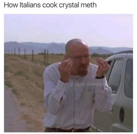 How Do People Make Memes - how italians cook crystal meth how italians do things