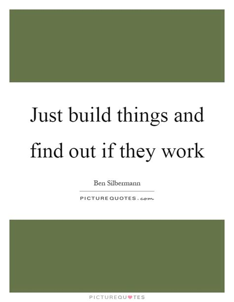 Find By Where They Work Just Build Things And Find Out If They Work Picture Quotes