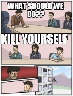 What I Do Meme - meme creator what should we do kill yourself meme