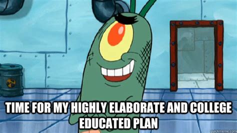 Plankton Meme - time for my highly elaborate and college educated plan