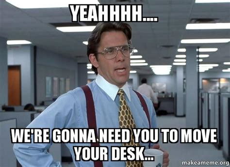 Office Space Move Your Desk Yeahhhh We Re Gonna Need You To Move Your Desk That Would Be Great Office Space Bill