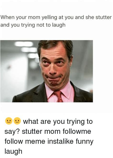 Trying Not To Laugh Meme - when your mom yelling at you and she stutter and you