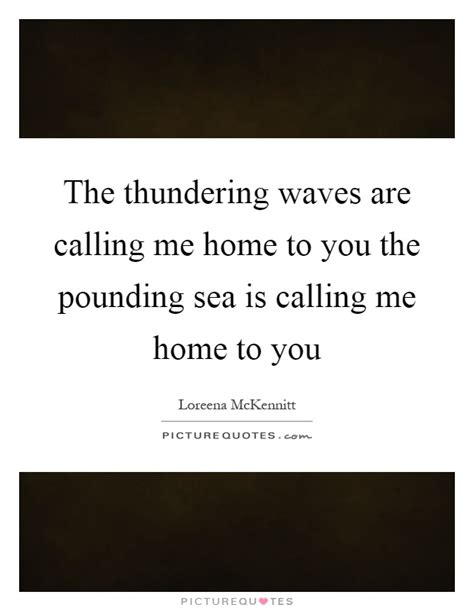 the thundering waves are calling me home to you the