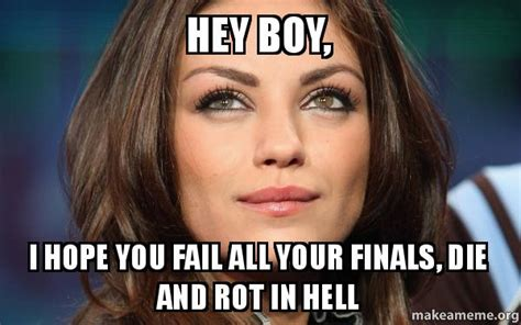 Hey Boy Meme - hey boy i hope you fail all your finals die and rot in