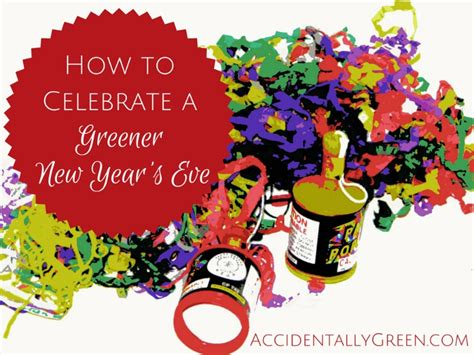 new year how do you celebrate how to celebrate a greener new year s accidentally green