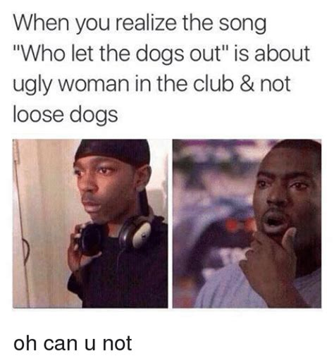 the song who let the dogs out when you realize the song who let the dogs out is about in the club not