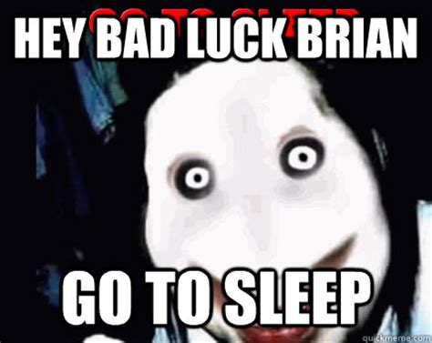 Go Sleep Meme - hey bad luck brian go to sleep jeff the killer kills bad