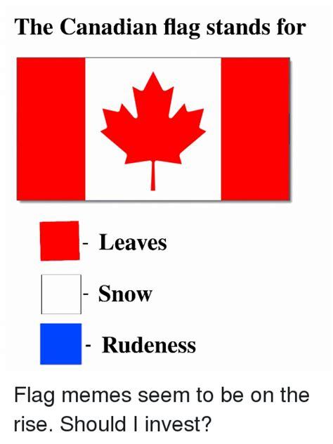 Flag Meme - the canadian flag stands for leaves snow rudeness meme
