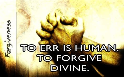 To Err Is Human To Forgive Is Essay by To Err Is Human And To Forgive Is You It