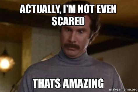 Scared Memes - actually i m not even scared thats amazing ron burgundy