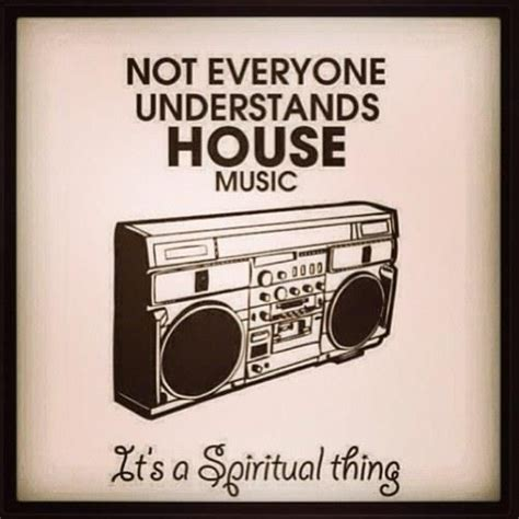 House Music It S A Spiritual Thing Music Is What Feelings Sound Like Pinterest