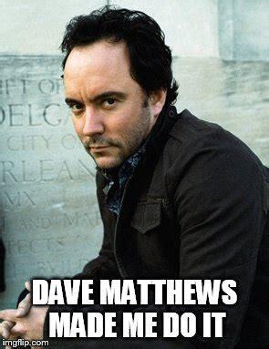 Dave Matthews Band Meme - dave matthews made me do it imgflip