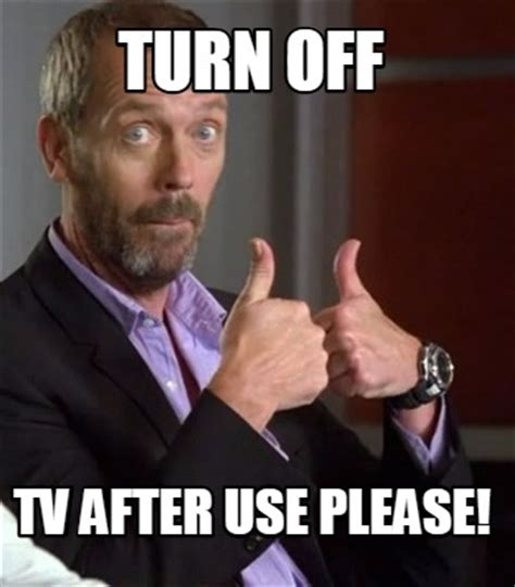 Turn On Memes - meme creator turn off tv after use please meme
