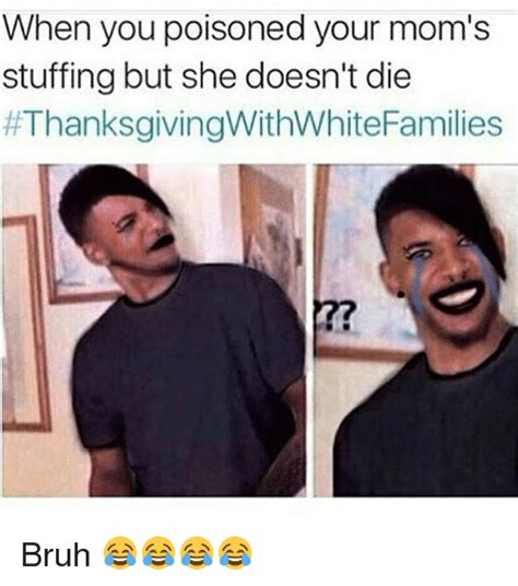 Thanksgiving Memes Tumblr - when you poisoned your mom s stuffing but she doesn t die bruh bruh meme on sizzle