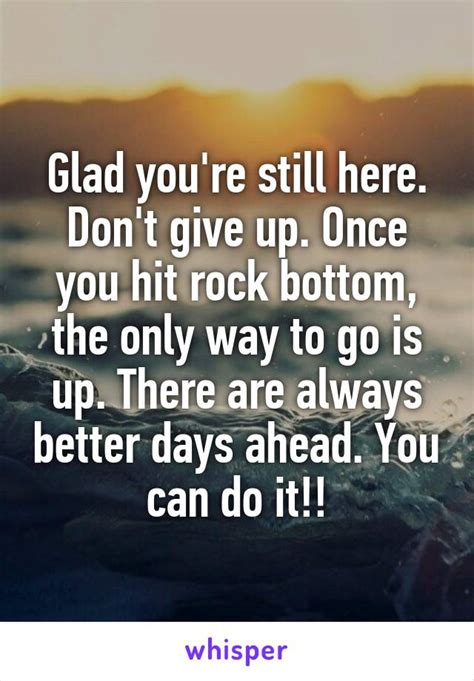 Still Hasnt Hit Rock Bottom by Glad You Re Still Here Don T Give Up Once You Hit Rock