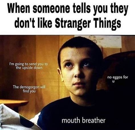 Mouth Breather Meme - me when people say i don t like stranger things i turn