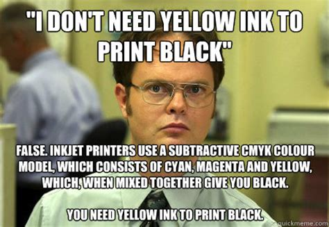 College Printer Meme - quot i don t need yellow ink to print black quot false inkjet