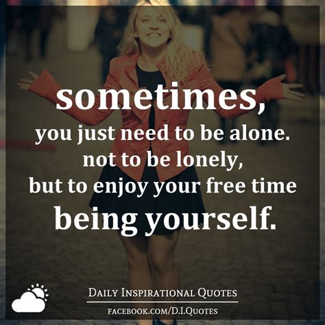 Sometimes I Enjoy Being Alone Essay by Sometimes You Just Need To Be Alone Not To Be Lonely But To Enjoy Your Free Time Being Yourself