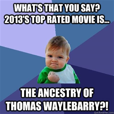 Top Rated Memes - what s that you say 2013 s top rated movie is the