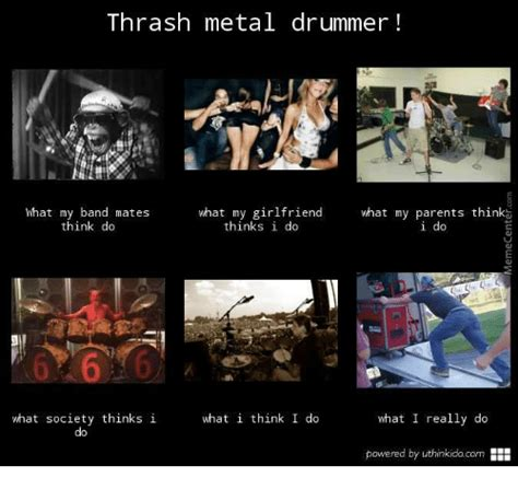What I Do Meme - thrash metal drummer at my band mates what my girlfriend