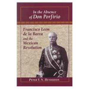 libro absence of being in the absence of don porfirio francisco leon de la barra and the mexican revolution latin